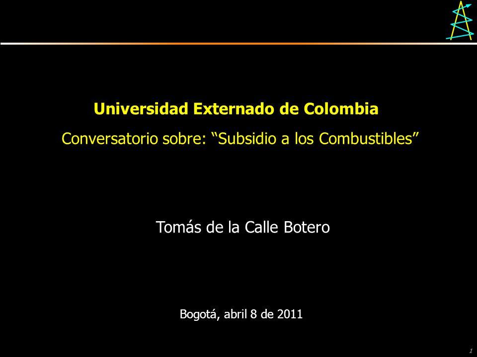 1 Universidad Externado de Colombia Conversatorio sobre: Subsidio a los Combustibles Bogotá, abril 8 de 2011 Tomás de la Calle Botero