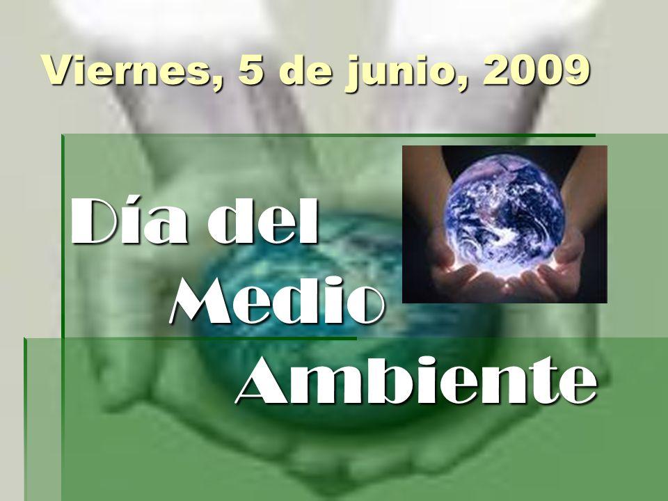 Viernes, 5 de junio, 2009 Día del Medio Medio Ambiente Ambiente