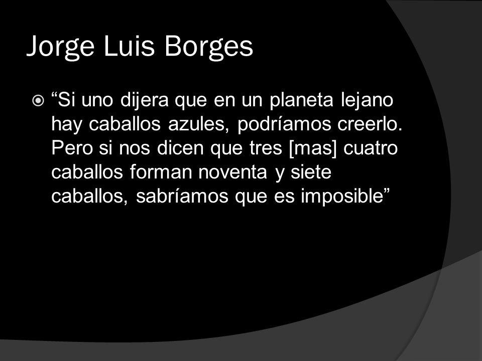 Jorge Luis Borges Si uno dijera que en un planeta lejano hay caballos azules, podríamos creerlo. Pero si nos dicen que tres [mas] cuatro caballos form