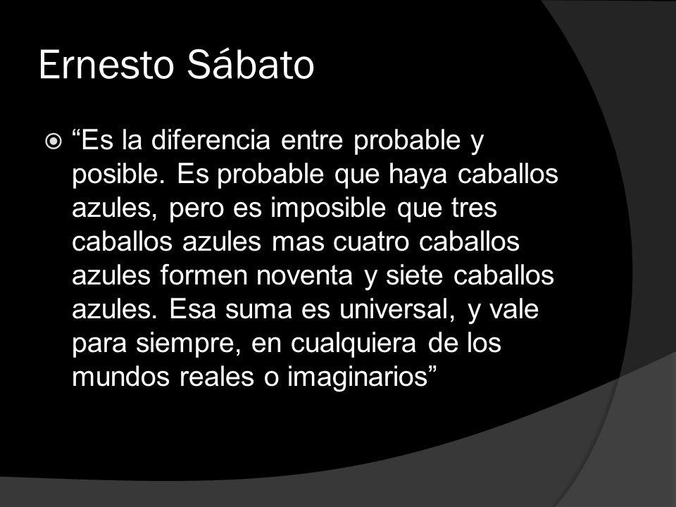 Ernesto Sábato Es la diferencia entre probable y posible. Es probable que haya caballos azules, pero es imposible que tres caballos azules mas cuatro