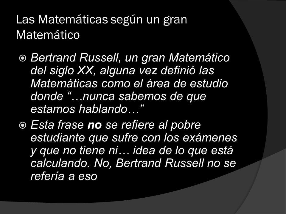 Las Matemáticas según un gran Matemático Bertrand Russell, un gran Matemático del siglo XX, alguna vez definió las Matemáticas como el área de estudio