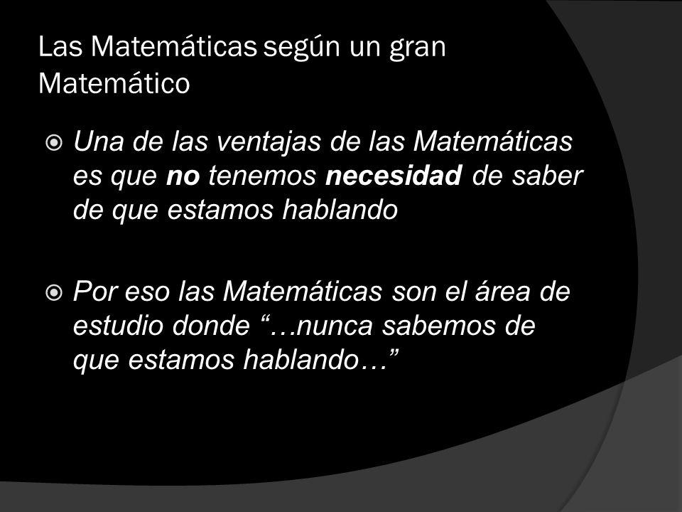 Las Matemáticas según un gran Matemático Una de las ventajas de las Matemáticas es que no tenemos necesidad de saber de que estamos hablando Por eso l