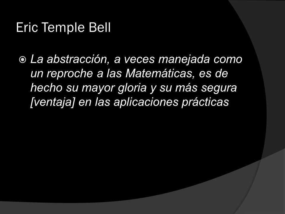 Eric Temple Bell La abstracción, a veces manejada como un reproche a las Matemáticas, es de hecho su mayor gloria y su más segura [ventaja] en las apl