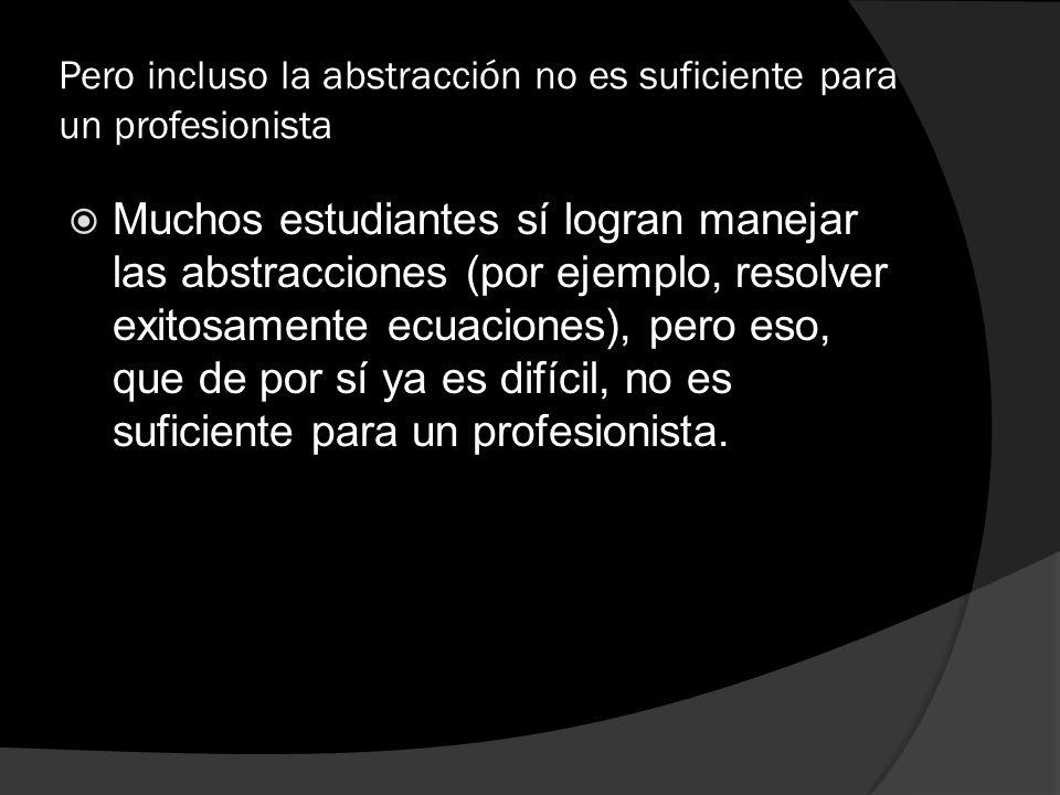 Pero incluso la abstracción no es suficiente para un profesionista Muchos estudiantes sí logran manejar las abstracciones (por ejemplo, resolver exito