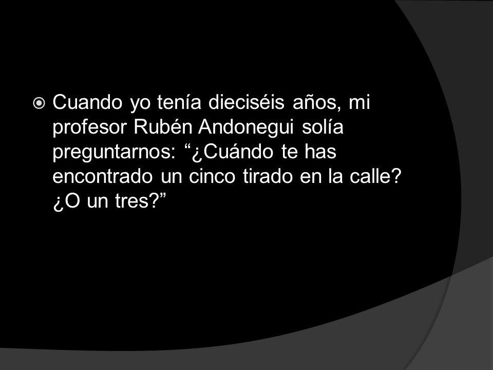 Cuando yo tenía dieciséis años, mi profesor Rubén Andonegui solía preguntarnos: ¿Cuándo te has encontrado un cinco tirado en la calle? ¿O un tres?
