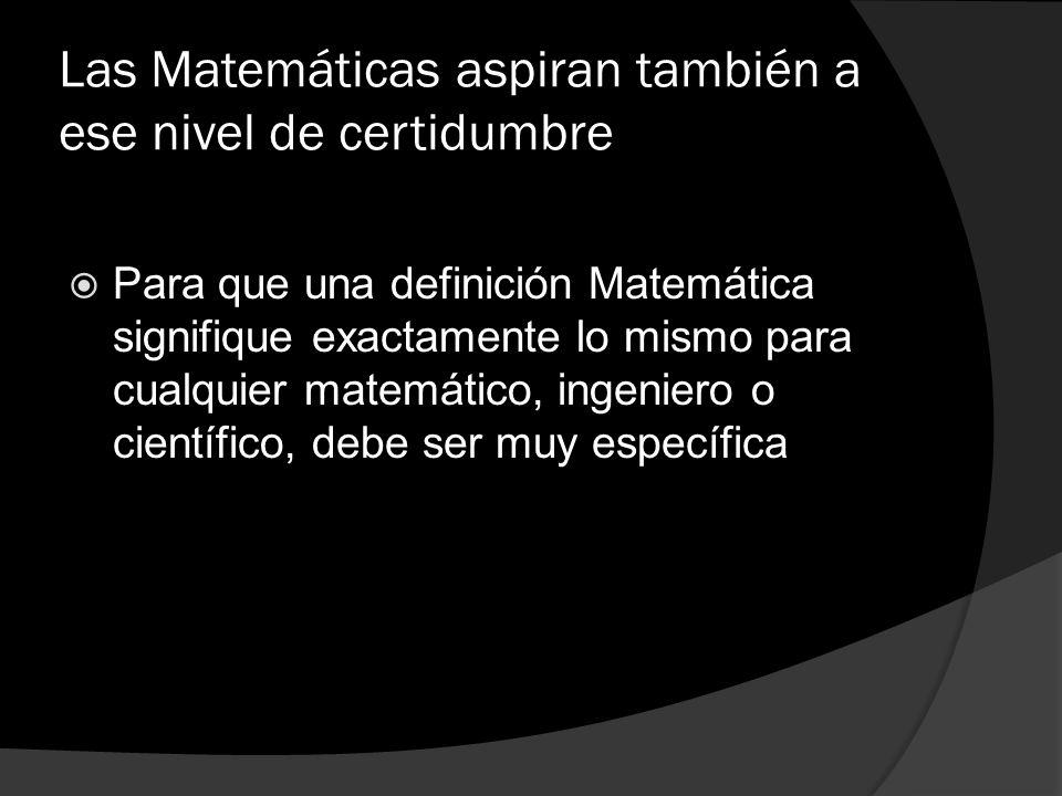 Las Matemáticas aspiran también a ese nivel de certidumbre Para que una definición Matemática signifique exactamente lo mismo para cualquier matemátic