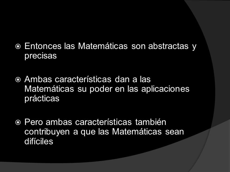 Entonces las Matemáticas son abstractas y precisas Ambas características dan a las Matemáticas su poder en las aplicaciones prácticas Pero ambas carac