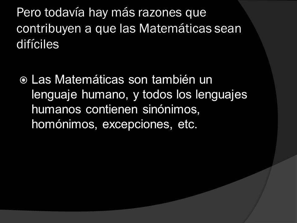 Pero todavía hay más razones que contribuyen a que las Matemáticas sean difíciles Las Matemáticas son también un lenguaje humano, y todos los lenguaje