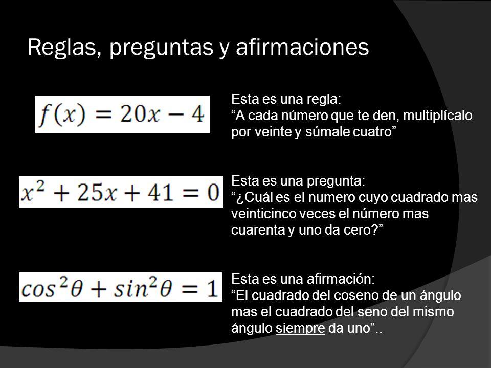 Reglas, preguntas y afirmaciones Esta es una regla: A cada número que te den, multiplícalo por veinte y súmale cuatro Esta es una pregunta: ¿Cuál es e