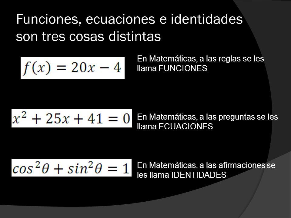 Funciones, ecuaciones e identidades son tres cosas distintas En Matemáticas, a las reglas se les llama FUNCIONES En Matemáticas, a las preguntas se le