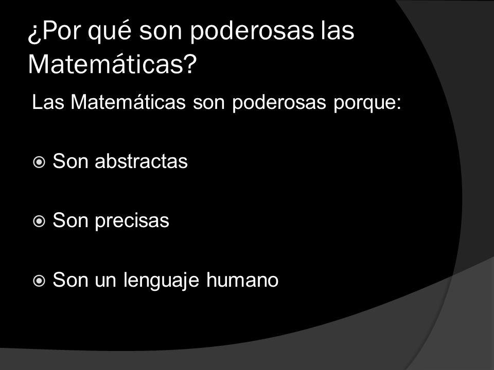 ¿Por qué son poderosas las Matemáticas? Las Matemáticas son poderosas porque: Son abstractas Son precisas Son un lenguaje humano