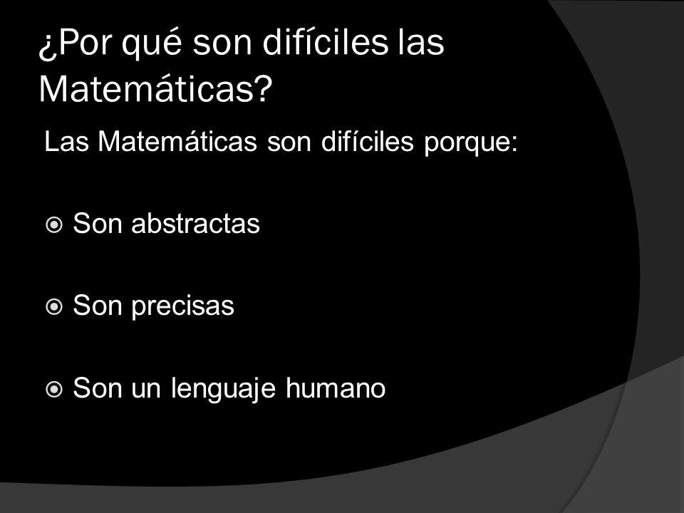 ¿Por qué son difíciles las Matemáticas? Las Matemáticas son difíciles porque: Son abstractas Son precisas Son un lenguaje humano