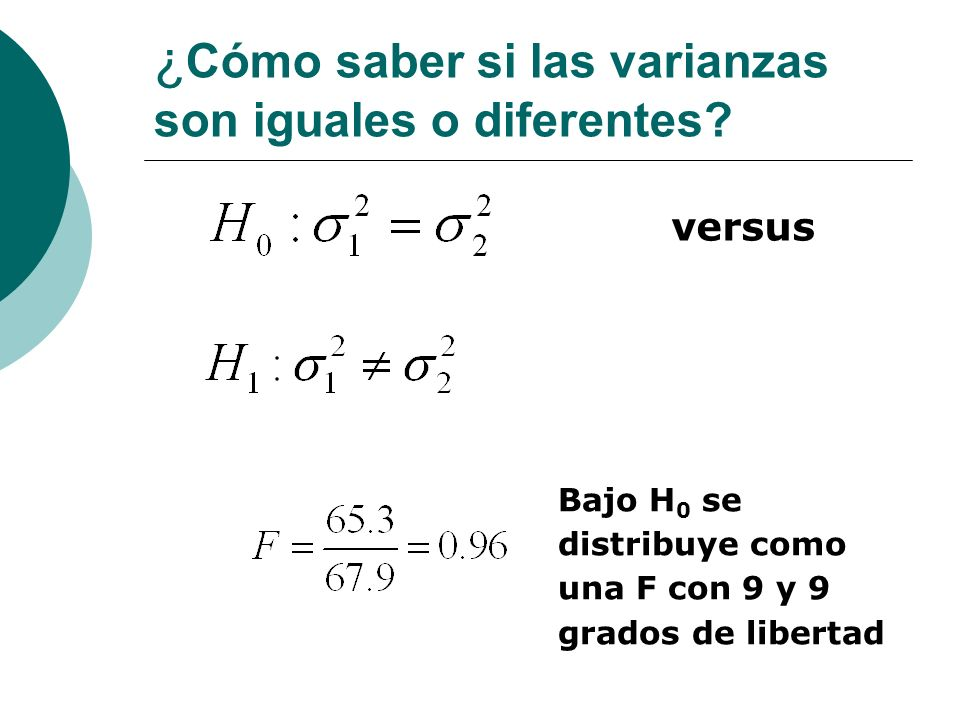 ¿ Cómo saber si las varianzas son iguales o diferentes? versus Bajo H 0 se distribuye como una F con 9 y 9 grados de libertad