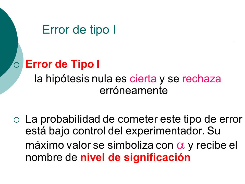 Error de Tipo I la hipótesis nula es cierta y se rechaza erróneamente La probabilidad de cometer este tipo de error está bajo control del experimentad