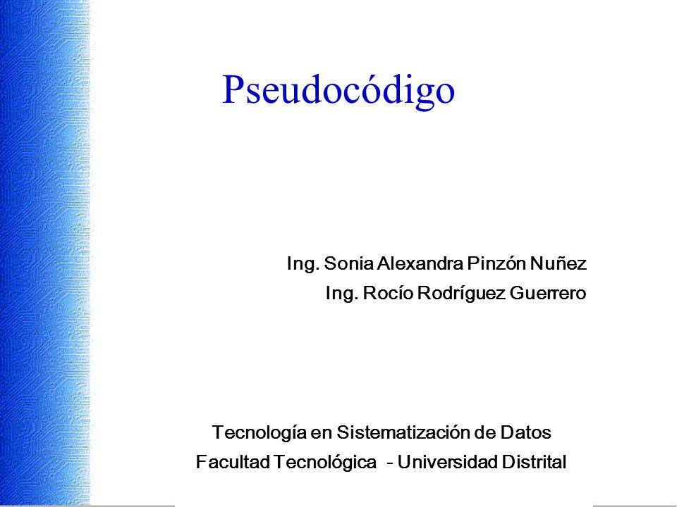 Ing. Sonia Alexandra Pinzón Nuñez - Ing. Rocío Rodríguez Guerrero Pseudocódigo Tecnología en Sistematización de Datos Facultad Tecnológica - Universid