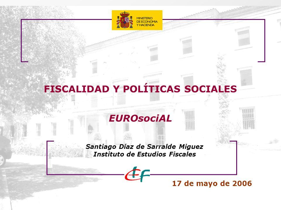 FISCALIDAD Y POLÍTICAS SOCIALES EUROsociAL 17 de mayo de 2006 Santiago Díaz de Sarralde Miguez Instituto de Estudios Fiscales