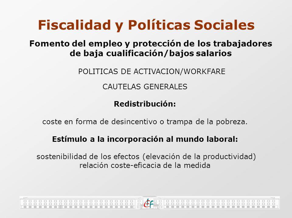 Fiscalidad y Políticas Sociales Fomento del empleo y protección de los trabajadores de baja cualificación/bajos salarios VENTAJAS ADICIONALES ENFOQUE CONJUNTO INGRESOS-GASTOS ECONOMÍA DE GESTIÓN PERSONALIZACIÓN DEL INSTRUMENTO PRIVACIDAD-NO ESTIGMATIZACIÓN PRESTACIÓN REEMBOLSABLE COMBINA: +RENTA / +INCENTIVOS PROBLEMAS ADICIONALES INTRODUCE COMPLEJIDAD NO AUTOMÁTICO/PROBLEMAS DE CONTROL Y FRAUDE DUDAS EN SU DISEÑO (INDIVIDUAL/HOGAR/HIJOS/HORAS DE TRABAJO) DESINCENTIVOS DERIVADOS DE SU LIMITACIÓN EN NIVEL DE RENTA