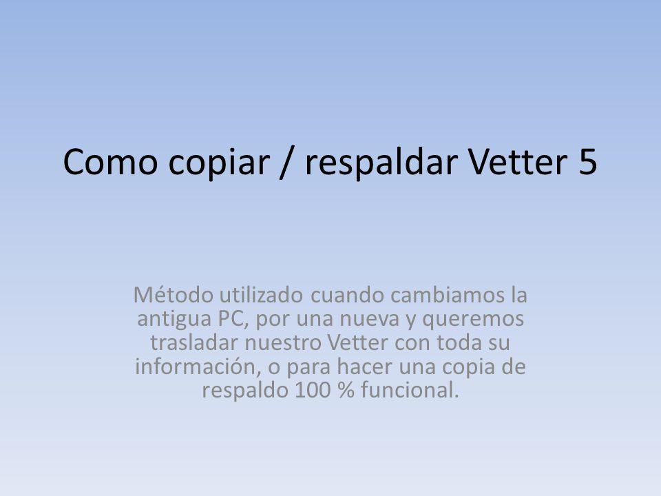 Como copiar / respaldar Vetter 5 Método utilizado cuando cambiamos la antigua PC, por una nueva y queremos trasladar nuestro Vetter con toda su información, o para hacer una copia de respaldo 100 % funcional.