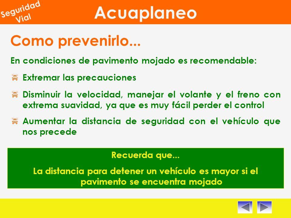 Acuaplaneo Seguridad Vial En condiciones de pavimento mojado es recomendable: Disminuir la velocidad, manejar el volante y el freno con extrema suavidad, ya que es muy fácil perder el control Recuerda que...
