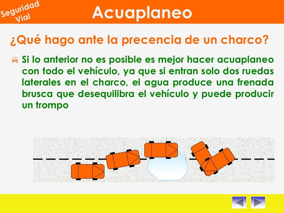 Acuaplaneo Seguridad Vial ¿Qué hago ante la precencia de un charco? Si lo anterior no es posible es mejor hacer acuaplaneo con todo el vehículo, ya qu