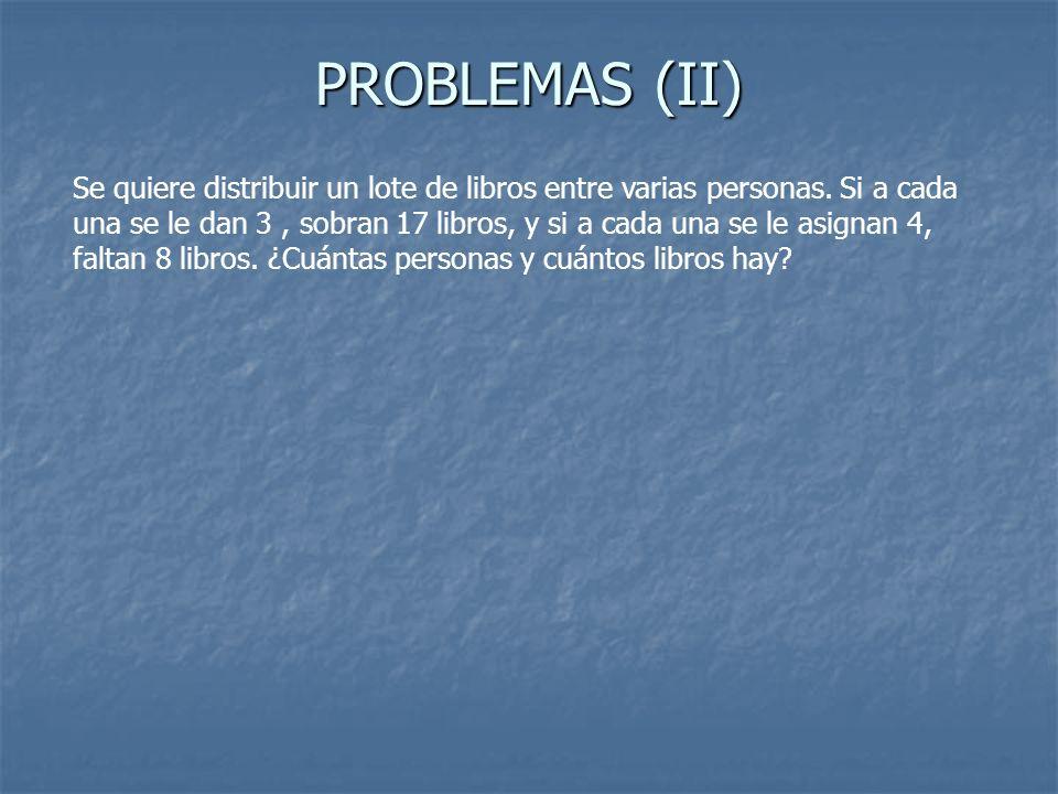 PROBLEMAS (II) Se quiere distribuir un lote de libros entre varias personas. Si a cada una se le dan 3, sobran 17 libros, y si a cada una se le asigna
