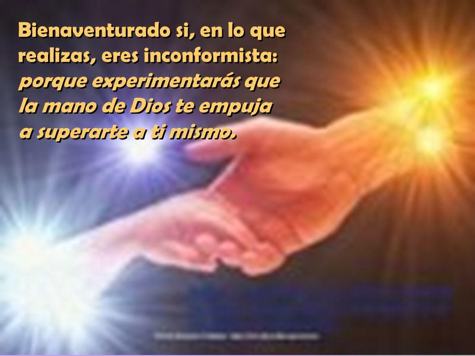 Bienaventurado si, en lo que realizas, eres inconformista: porque experimentarás que la mano de Dios te empuja a superarte a ti mismo.