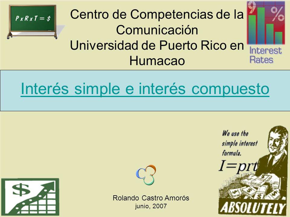 Interés simple e interés compuesto Rolando Castro Amorós junio, 2007 Centro de Competencias de la Comunicación Universidad de Puerto Rico en Humacao