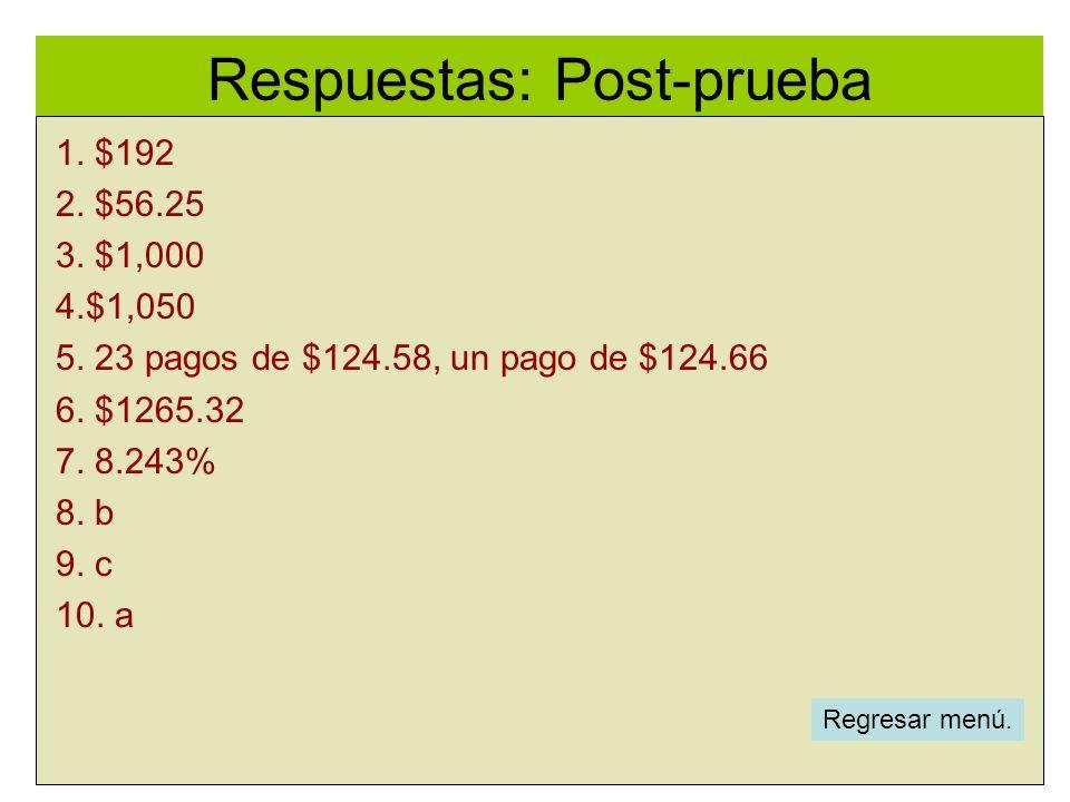 Respuestas: Post-prueba l 1. $192 2. $56.25 3. $1,000 4.$1,050 5. 23 pagos de $124.58, un pago de $124.66 6. $1265.32 7. 8.243% 8. b 9. c 10. a Regres