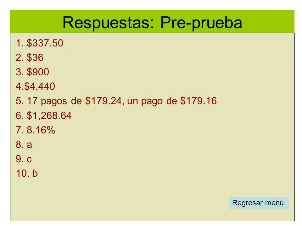 Respuestas: Pre-prueba l 1. $337.50 2. $36 3. $900 4.$4,440 5. 17 pagos de $179.24, un pago de $179.16 6. $1,268.64 7. 8.16% 8. a 9. c 10. b Regresar