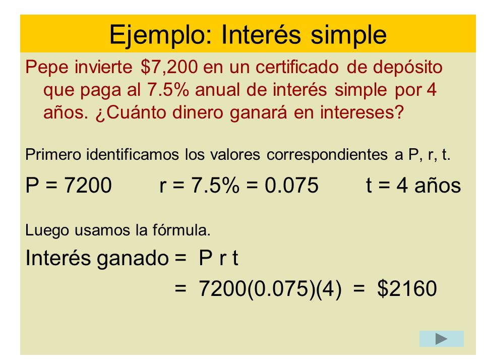 Pepe invierte $7,200 en un certificado de depósito que paga al 7.5% anual de interés simple por 4 años. ¿Cuánto dinero ganará en intereses? Primero id