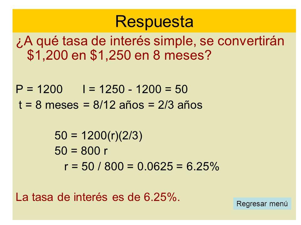 ¿A qué tasa de interés simple, se convertirán $1,200 en $1,250 en 8 meses? P = 1200 I = 1250 - 1200 = 50 t = 8 meses = 8/12 años = 2/3 años 50 = 1200(