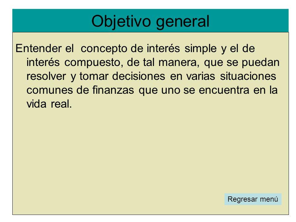 Objetivo general l Regresar menú Entender el concepto de interés simple y el de interés compuesto, de tal manera, que se puedan resolver y tomar decis