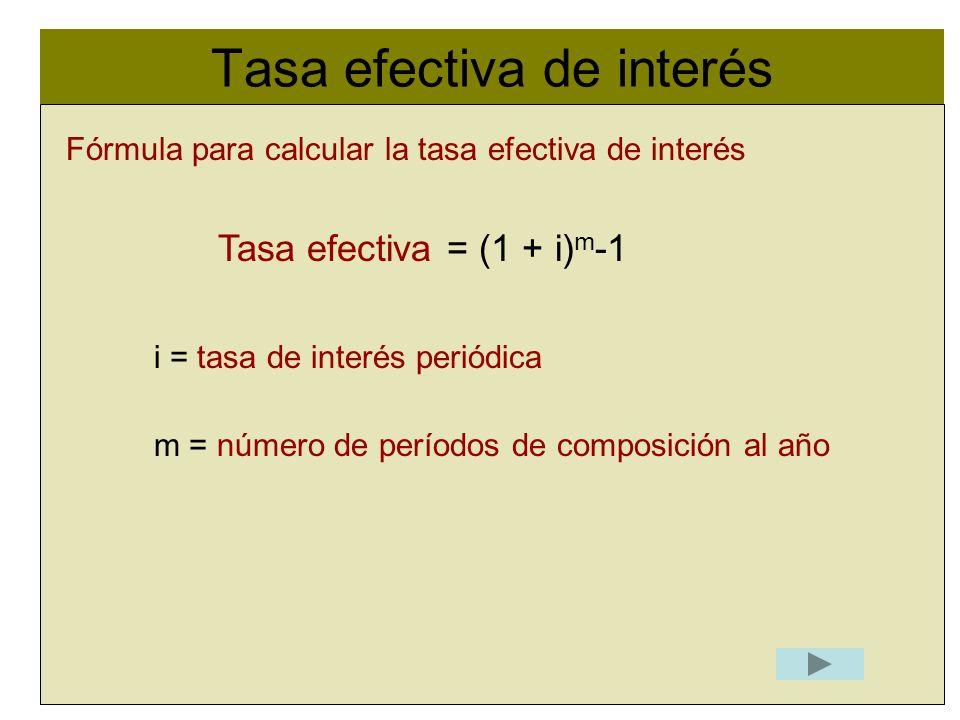 Tasa efectiva de interés l Fórmula para calcular la tasa efectiva de interés Tasa efectiva = (1 + i) m -1 i = tasa de interés periódica m = número de