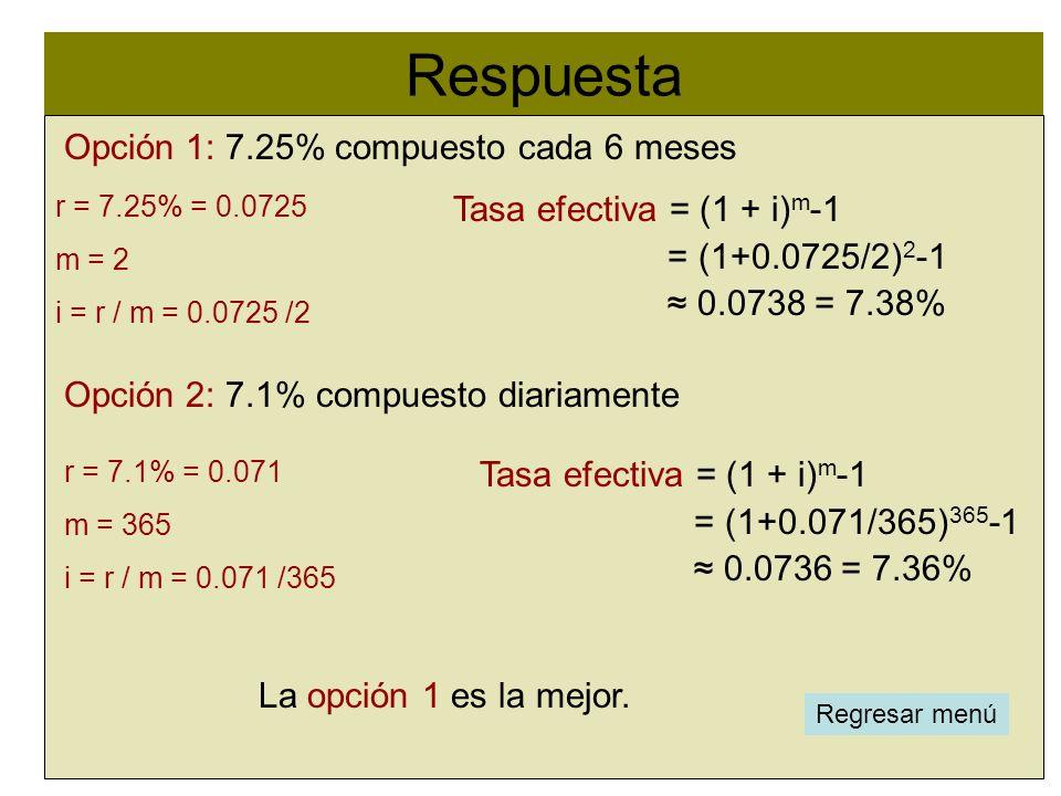 Respuesta l Opción 1: 7.25% compuesto cada 6 meses Opción 2: 7.1% compuesto diariamente r = 7.25% = 0.0725 Tasa efectiva = (1 + i) m -1 = (1+0.0725/2)