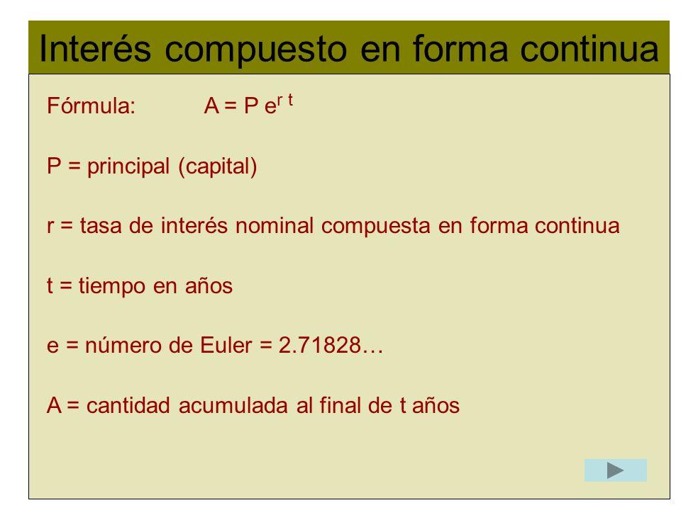 Interés compuesto en forma continua l Fórmula: A = P e r t P = principal (capital) r = tasa de interés nominal compuesta en forma continua t = tiempo