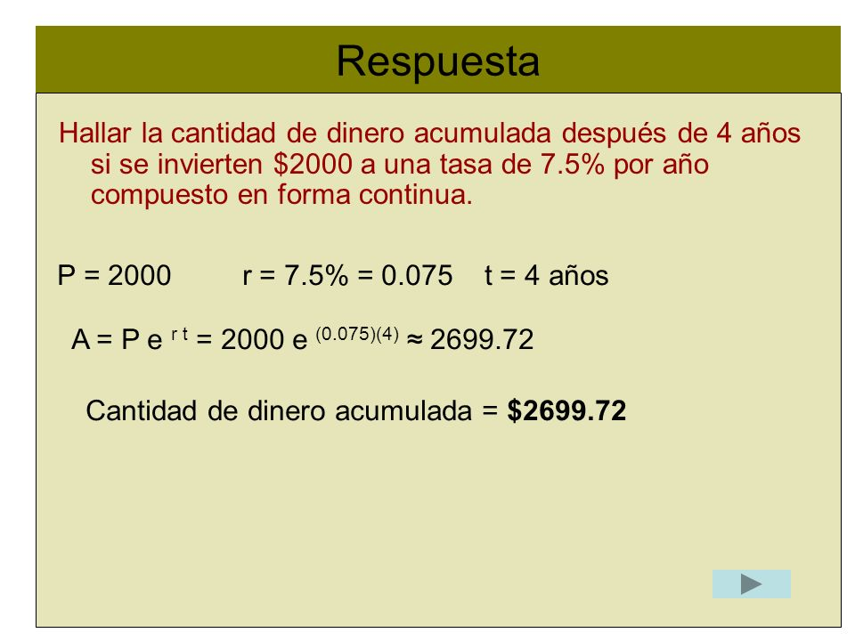 Respuesta l Hallar la cantidad de dinero acumulada después de 4 años si se invierten $2000 a una tasa de 7.5% por año compuesto en forma continua. P =
