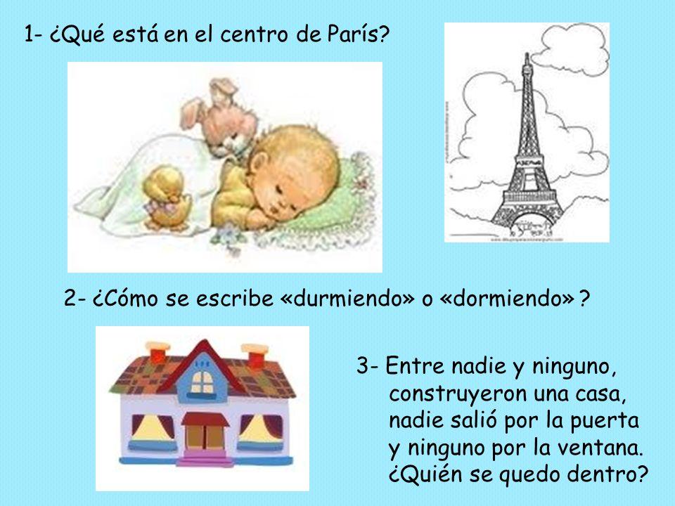 1- ¿Qué está en el centro de París? 2- ¿Cómo se escribe «durmiendo» o «dormiendo» ? 3- Entre nadie y ninguno, construyeron una casa, nadie salió por l