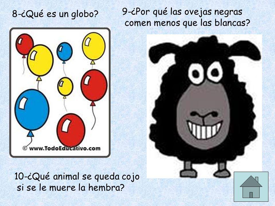 8-¿Qué es un globo? 9-¿Por qué las ovejas negras comen menos que las blancas? 10-¿Qué animal se queda cojo si se le muere la hembra?