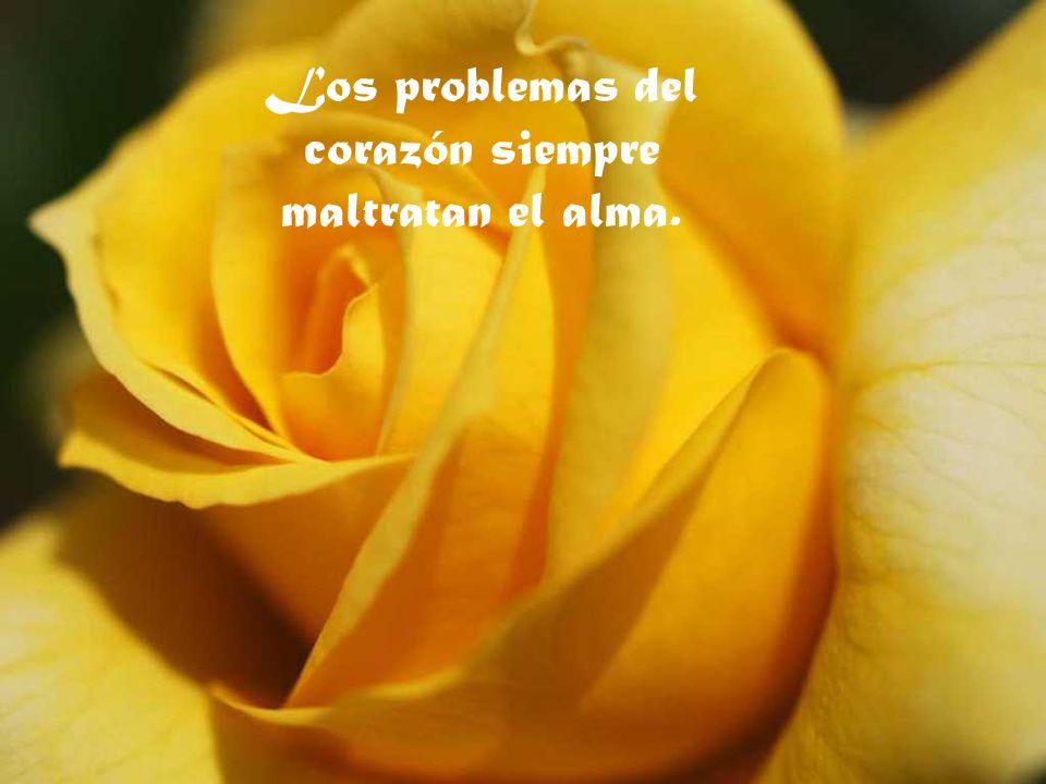 Los problemas del corazón siempre maltratan el alma.