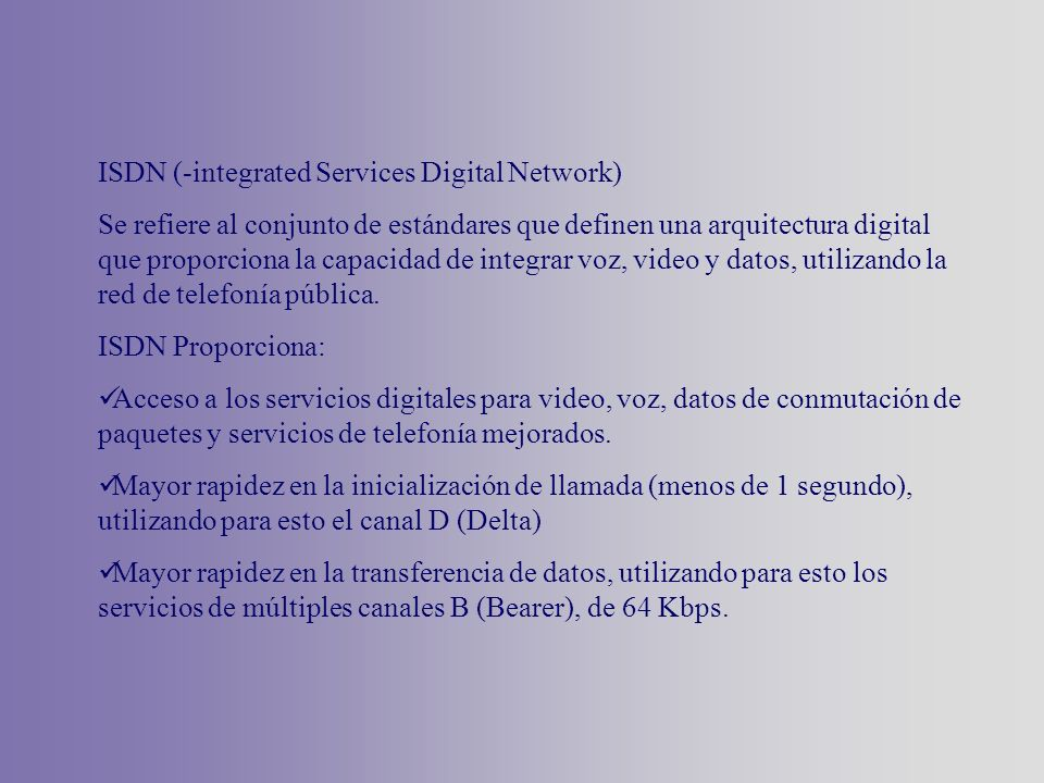 ISDN (-integrated Services Digital Network) Se refiere al conjunto de estándares que definen una arquitectura digital que proporciona la capacidad de