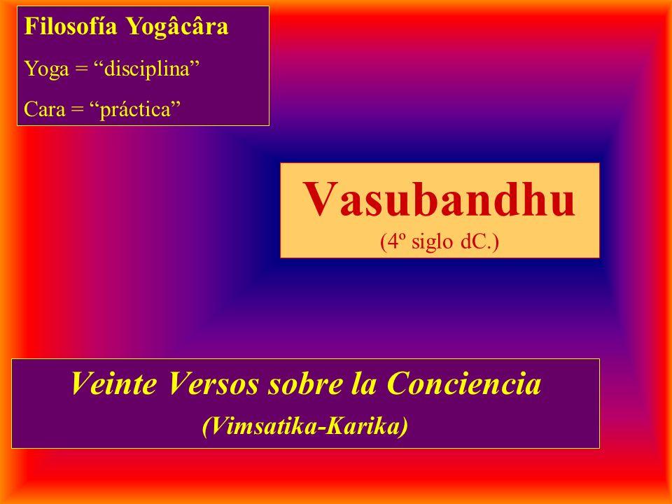 Vasubandhu (4º siglo dC.) Veinte Versos sobre la Conciencia (Vimsatika-Karika) Filosofía Yogâcâra Yoga = disciplina Cara = práctica