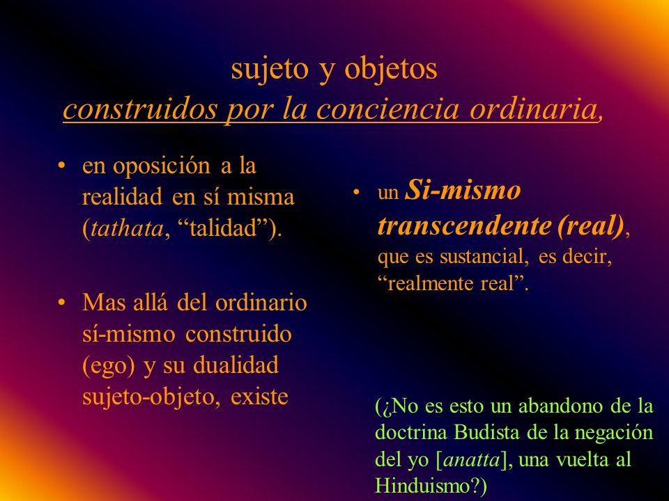 sujeto y objetos construidos por la conciencia ordinaria, en oposición a la realidad en sí misma (tathata, talidad). Mas allá del ordinario sí-mismo c