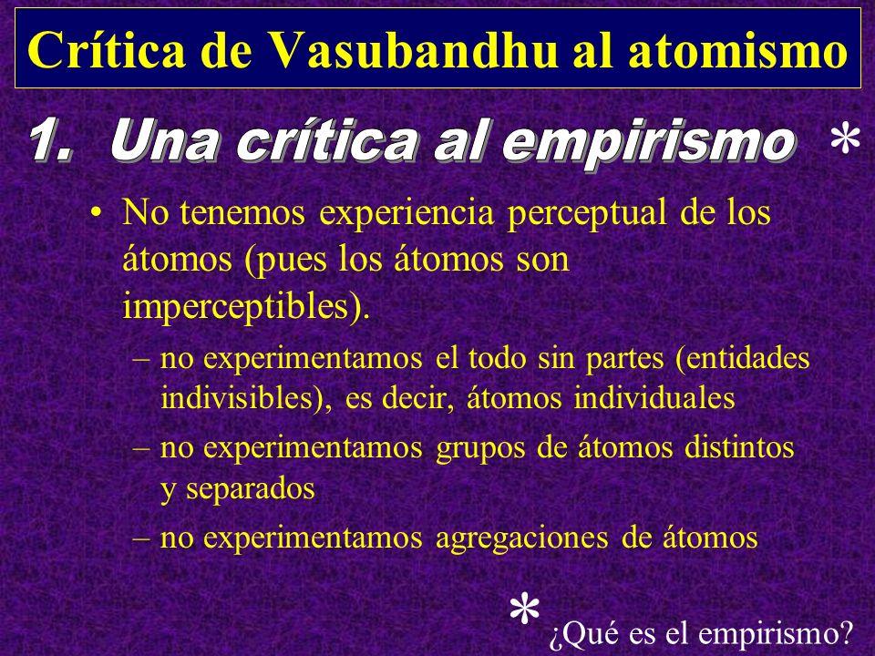 Crítica de Vasubandhu al atomismo No tenemos experiencia perceptual de los átomos (pues los átomos son imperceptibles). –no experimentamos el todo sin