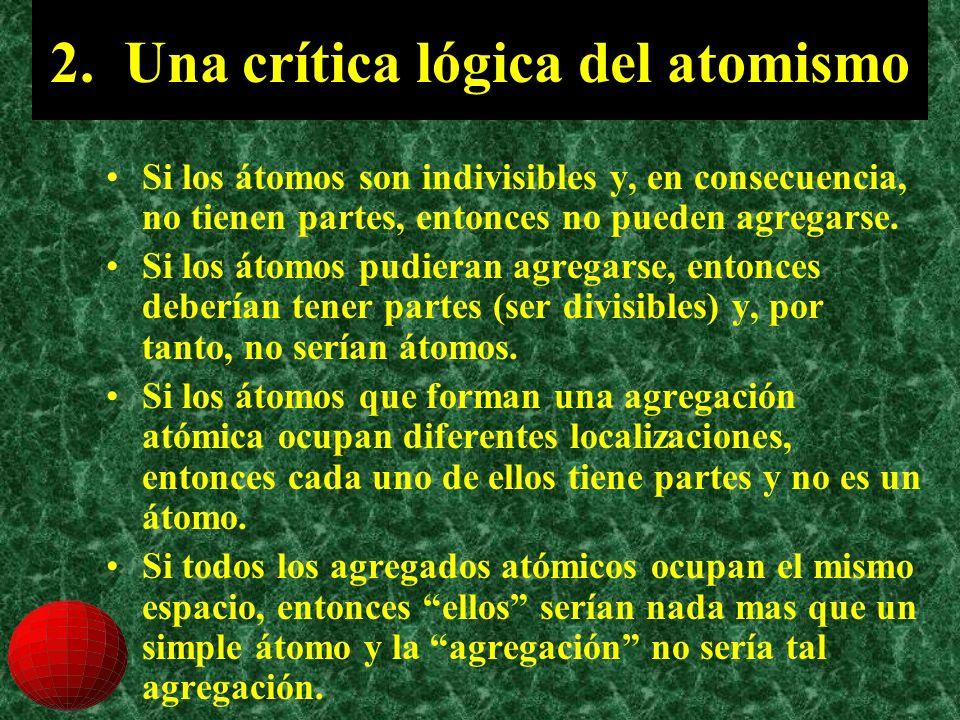2. Una crítica lógica del atomismo Si los átomos son indivisibles y, en consecuencia, no tienen partes, entonces no pueden agregarse. Si los átomos pu