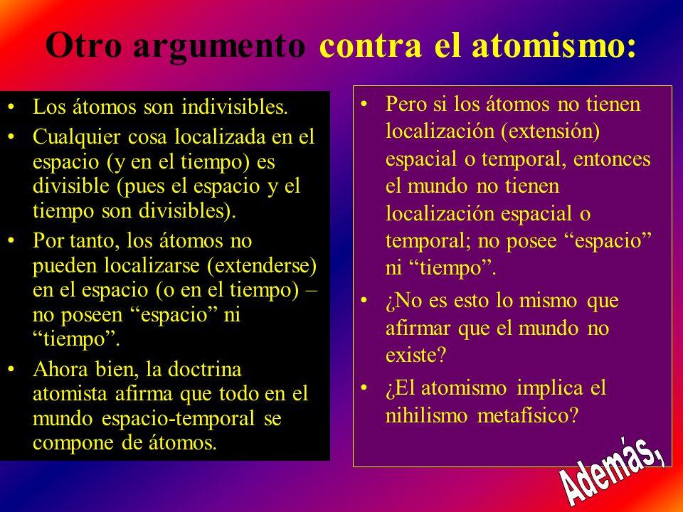 Otro argumento contra el atomismo: Los átomos son indivisibles. Cualquier cosa localizada en el espacio (y en el tiempo) es divisible (pues el espacio