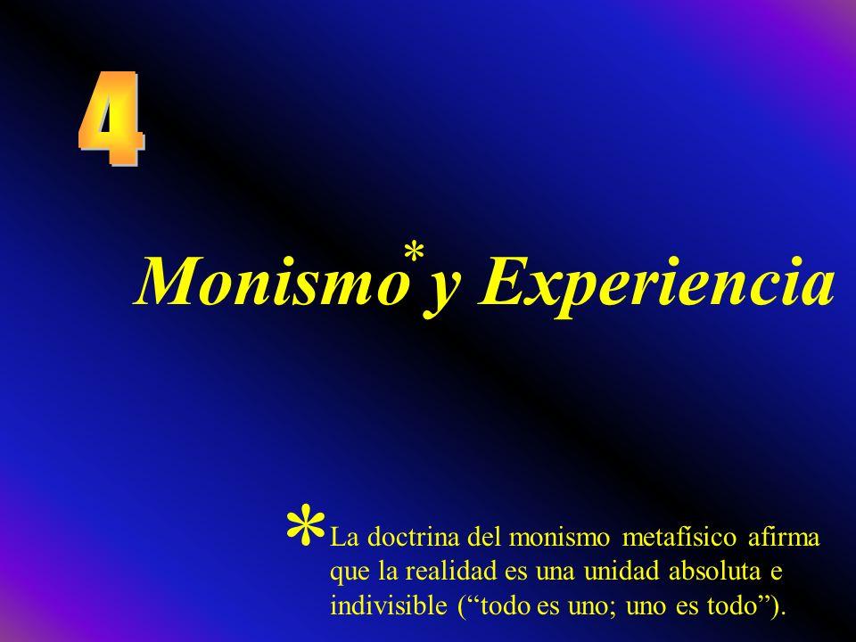 Monismo y Experiencia * * La doctrina del monismo metafísico afirma que la realidad es una unidad absoluta e indivisible (todo es uno; uno es todo).