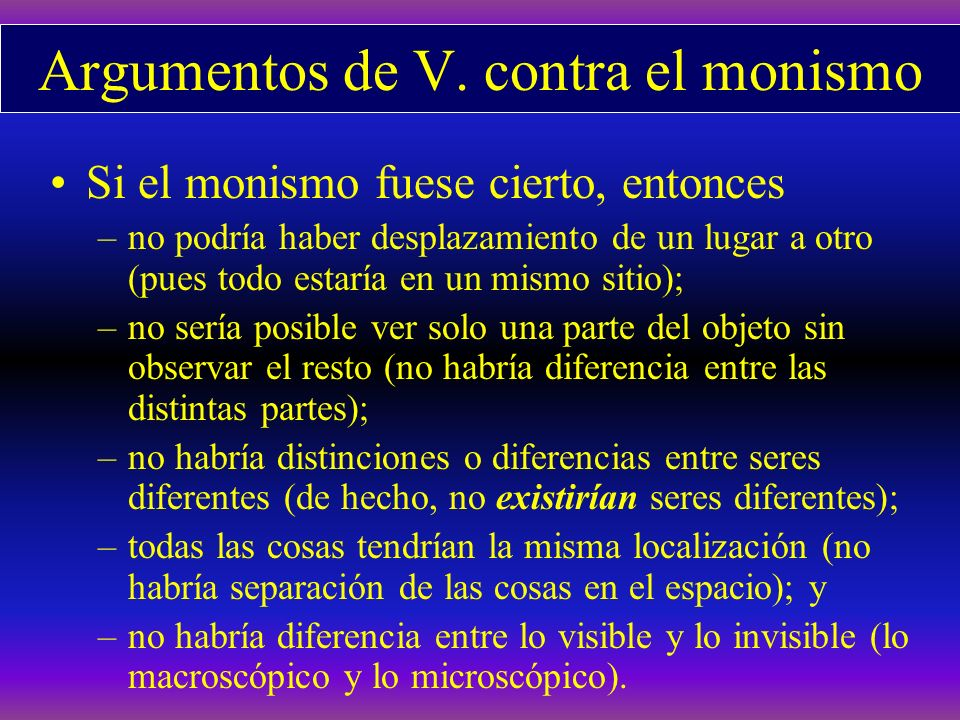 Argumentos de V. contra el monismo Si el monismo fuese cierto, entonces –no podría haber desplazamiento de un lugar a otro (pues todo estaría en un mi