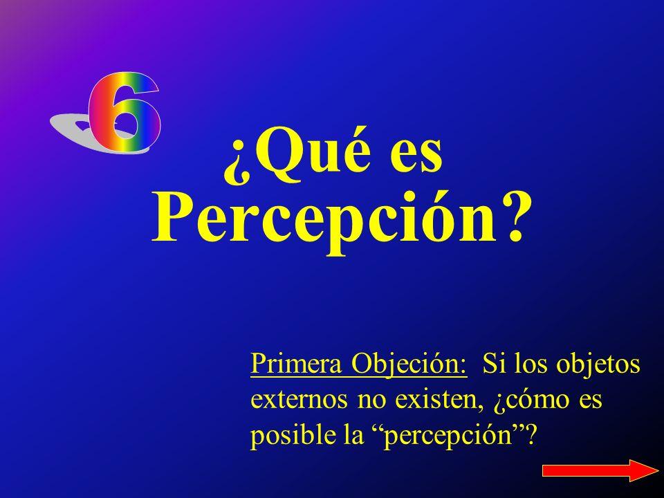 ¿Qué es Percepción? Primera Objeción: Si los objetos externos no existen, ¿cómo es posible la percepción?