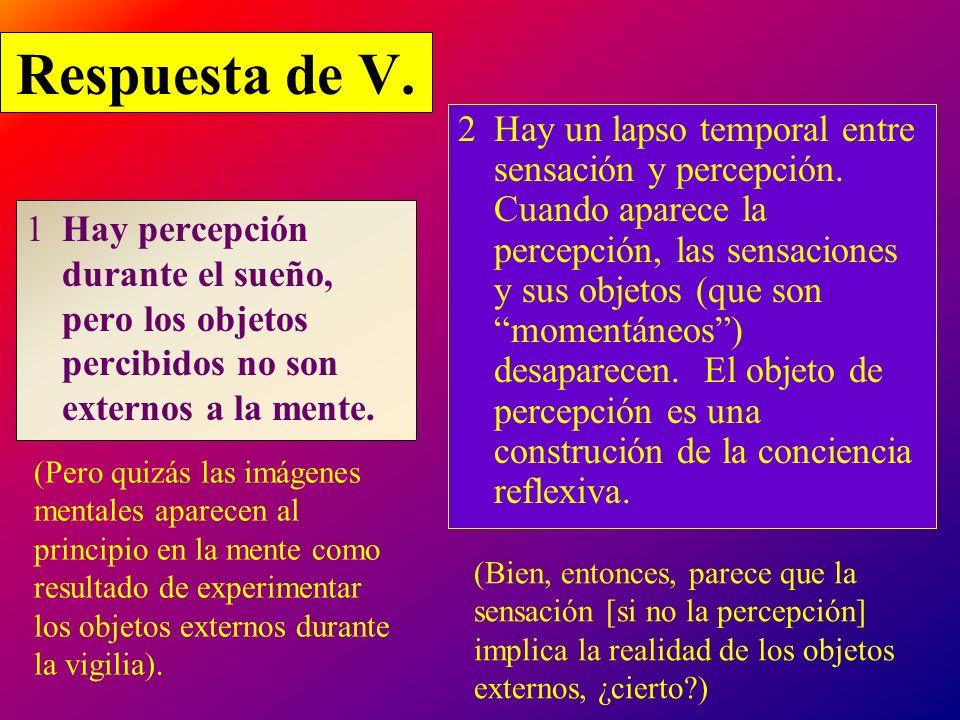 Respuesta de V. 1Hay percepción durante el sueño, pero los objetos percibidos no son externos a la mente. 2Hay un lapso temporal entre sensación y per