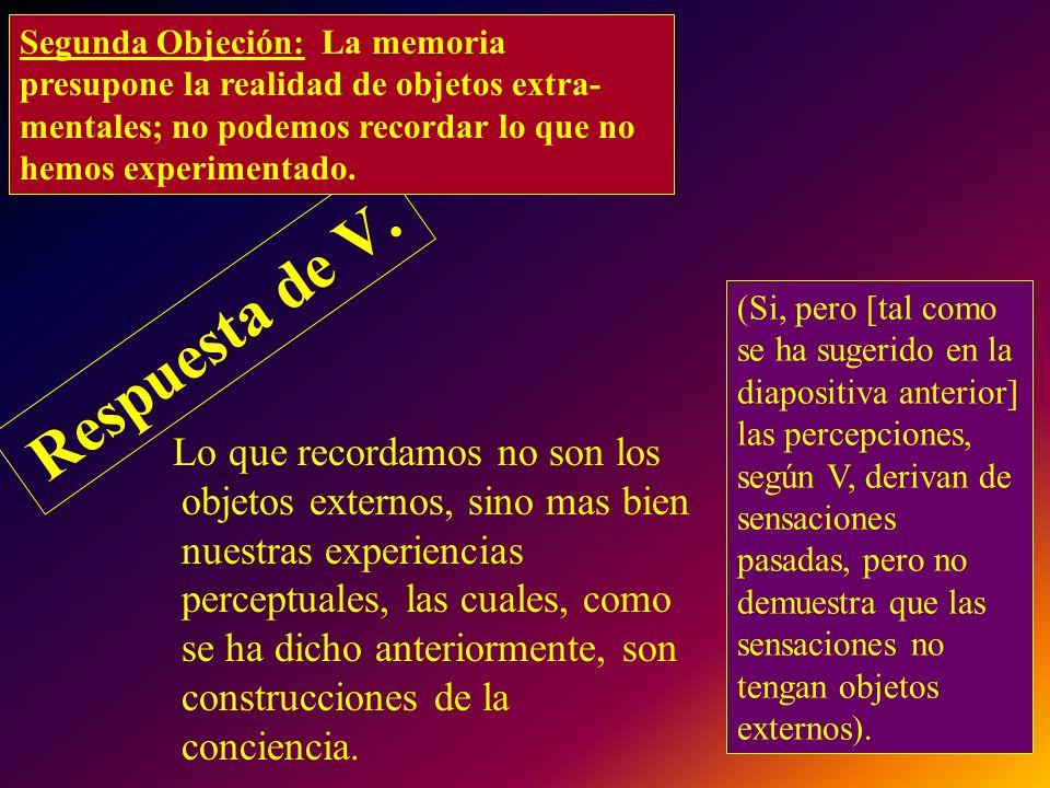 Respuesta de V. Lo que recordamos no son los objetos externos, sino mas bien nuestras experiencias perceptuales, las cuales, como se ha dicho anterior